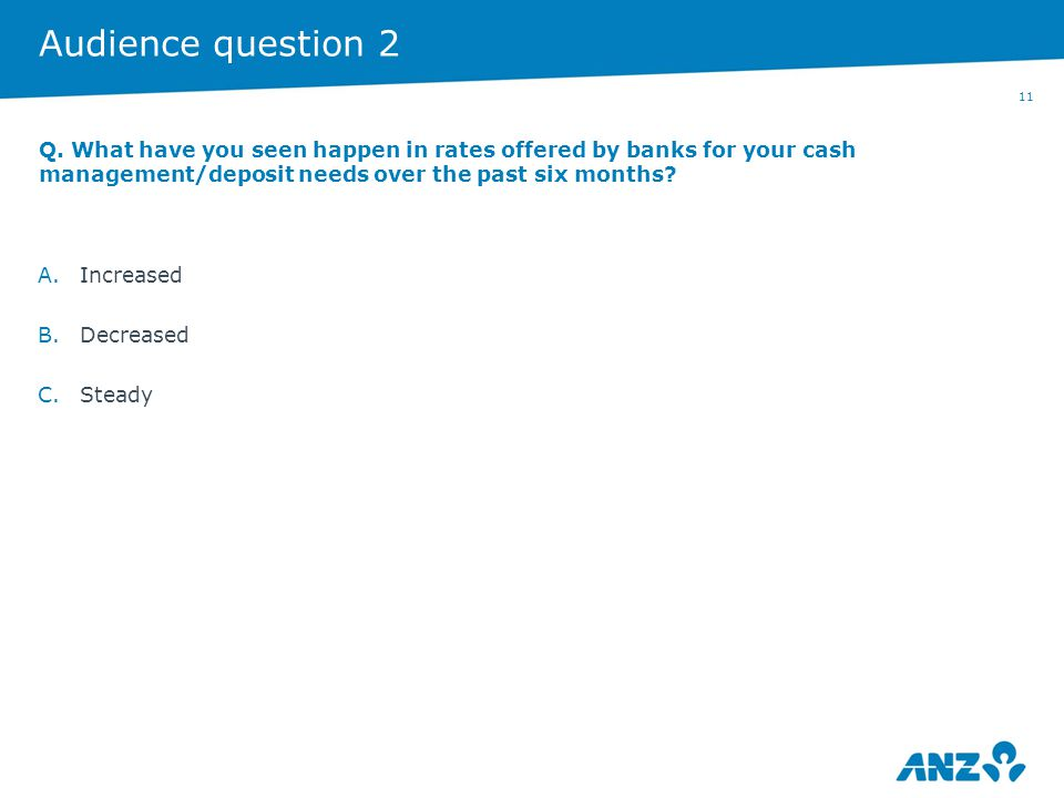 11 Audience question 2 A.Increased B.Decreased C.Steady Q. What have you seen happen in rates offered by banks for your cash management/deposit needs