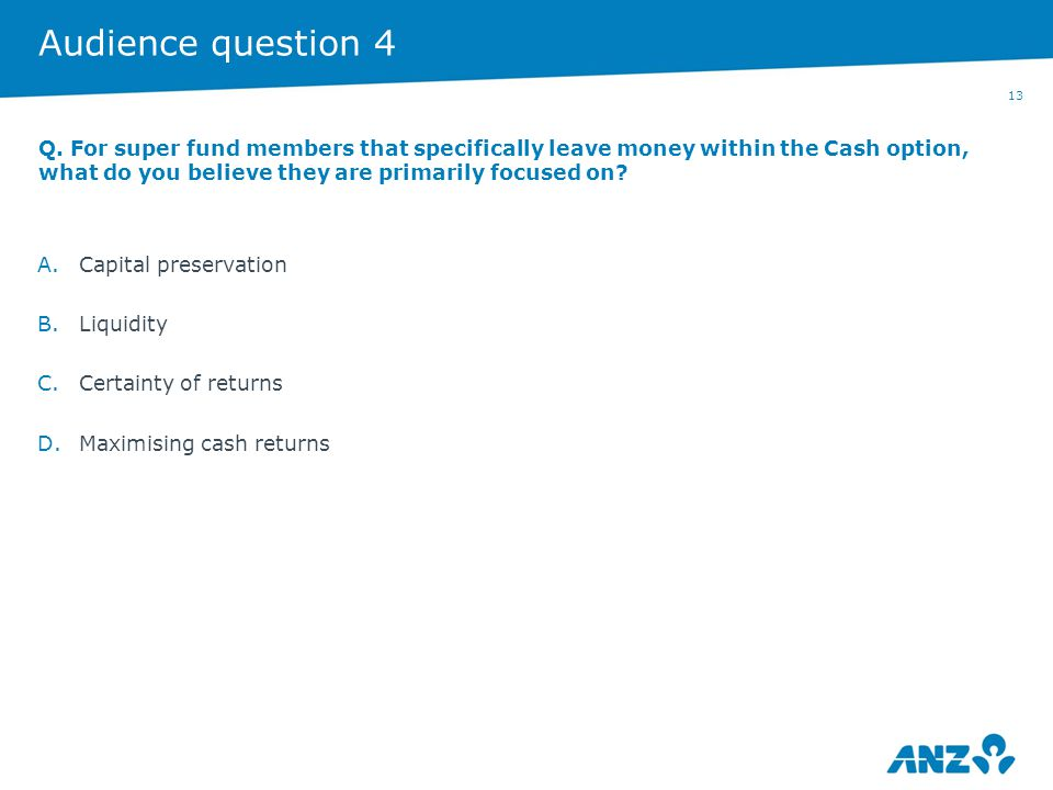 13 Audience question 4 A.Capital preservation B.Liquidity C.Certainty of returns D.Maximising cash returns Q. For super fund members that specifically