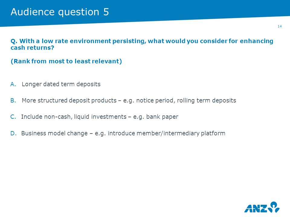 14 Audience question 5 A.Longer dated term deposits B.More structured deposit products – e.g. notice period, rolling term deposits C.Include non-cash,