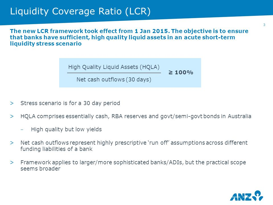 3 Liquidity Coverage Ratio (LCR) >Stress scenario is for a 30 day period >HQLA comprises essentially cash, RBA reserves and govt/semi-govt bonds in Au