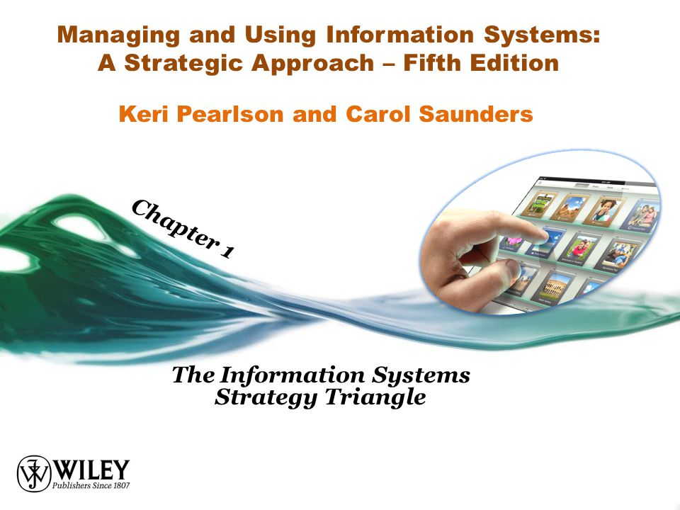 Managing and Using Information Systems: A Strategic Approach – Fifth Edition The Information Systems Strategy Triangle Keri Pearlson and Carol Saunder