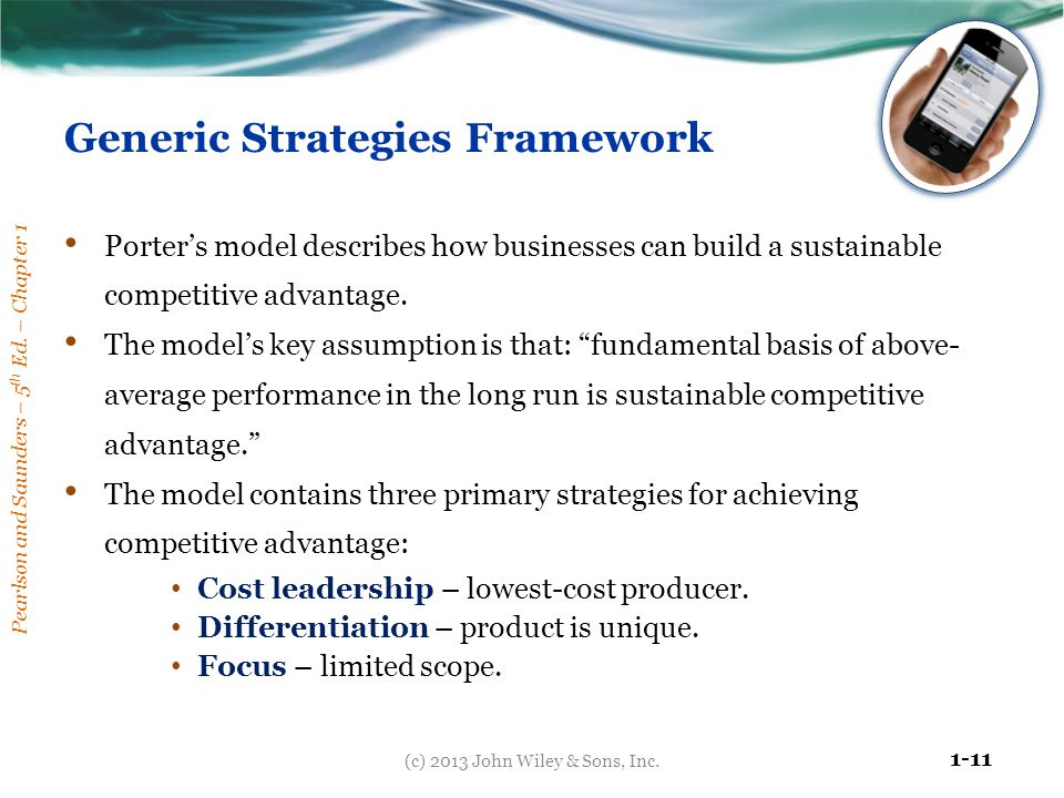 Pearlson and Saunders – 5 th Ed. – Chapter 1 1-11 Generic Strategies Framework Porter's model describes how businesses can build a sustainable competi