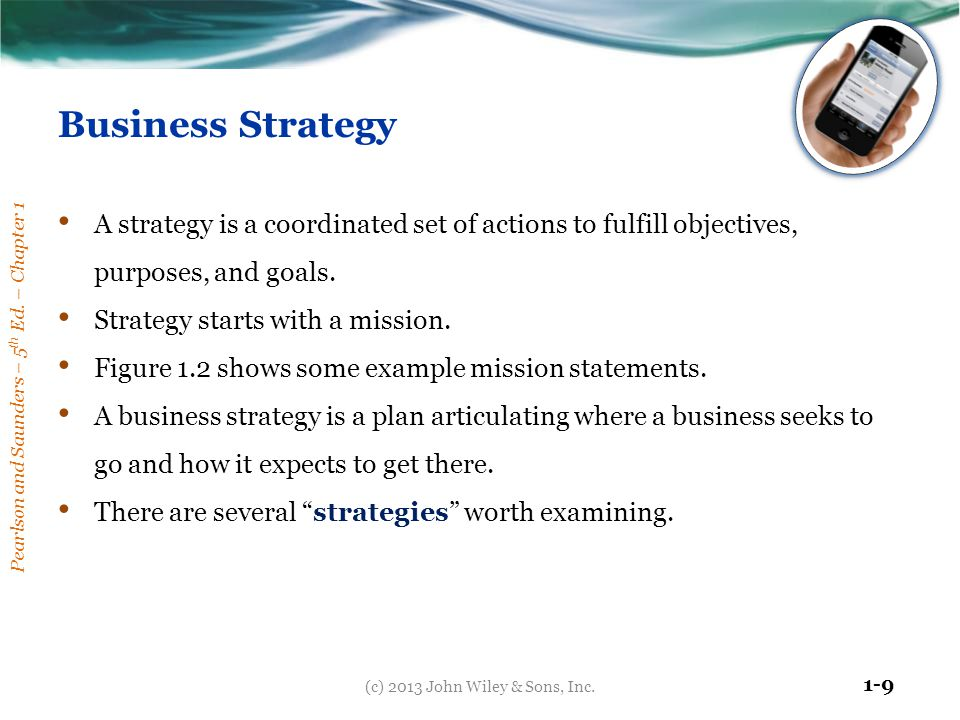 Pearlson and Saunders – 5 th Ed. – Chapter 1 1-9 Business Strategy A strategy is a coordinated set of actions to fulfill objectives, purposes, and goa