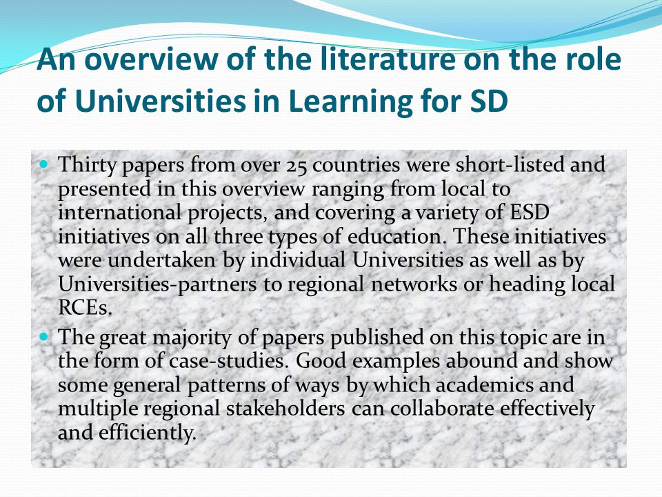 An overview of the literature on the role of Universities in Learning for SD Thirty papers from over 25 countries were short-listed and presented in this overview ranging from local to international projects, and covering a variety of ESD initiatives on all three types of education.