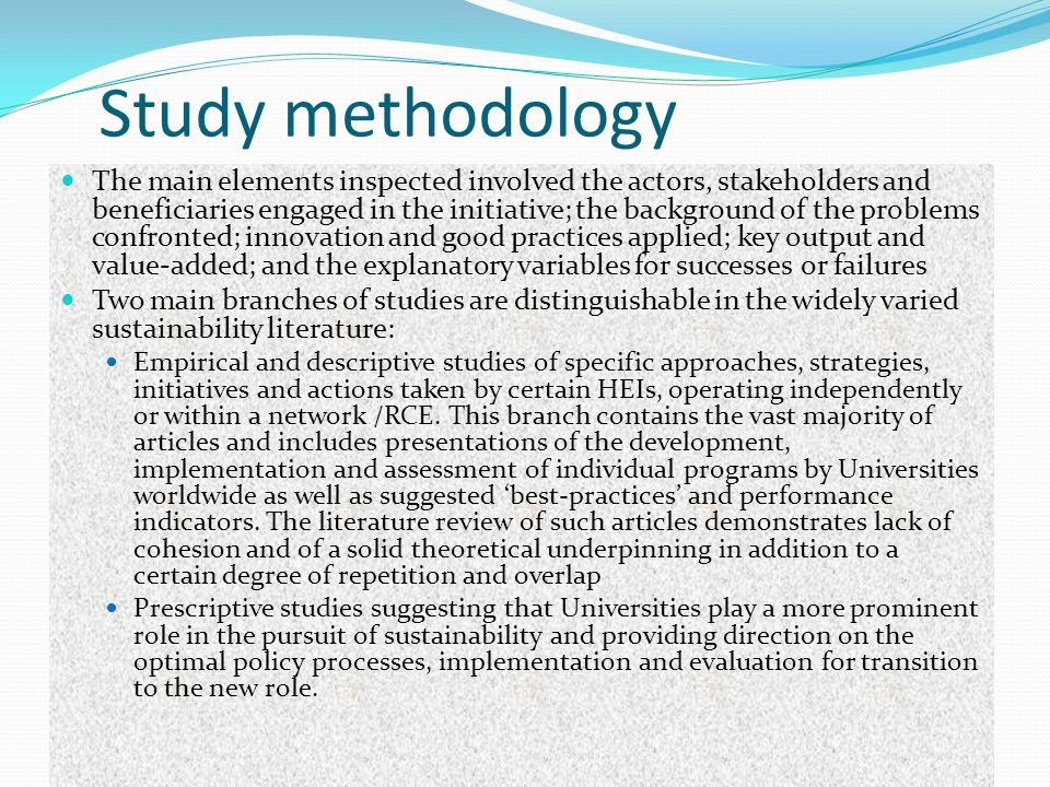 Study methodology The main elements inspected involved the actors, stakeholders and beneficiaries engaged in the initiative; the background of the problems confronted; innovation and good practices applied; key output and value-added; and the explanatory variables for successes or failures Two main branches of studies are distinguishable in the widely varied sustainability literature: Empirical and descriptive studies of specific approaches, strategies, initiatives and actions taken by certain HEIs, operating independently or within a network /RCE.
