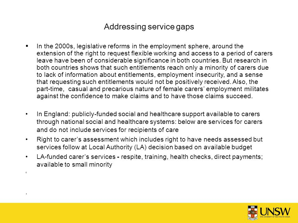 Addressing service gaps  In the 2000s, legislative reforms in the employment sphere, around the extension of the right to request flexible working and access to a period of carers leave have been of considerable significance in both countries.