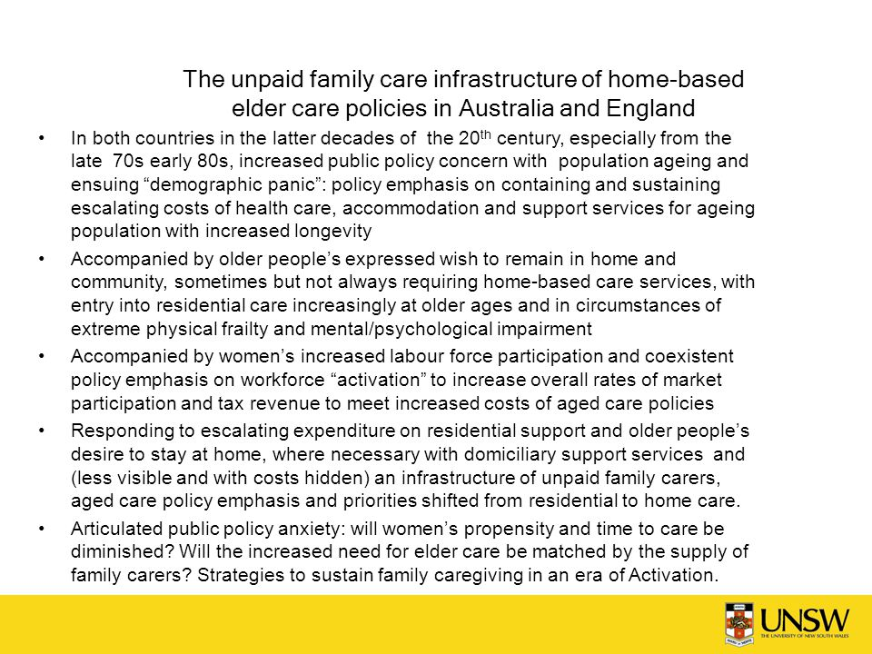 The unpaid family care infrastructure of home-based elder care policies in Australia and England In both countries in the latter decades of the 20 th century, especially from the late 70s early 80s, increased public policy concern with population ageing and ensuing demographic panic : policy emphasis on containing and sustaining escalating costs of health care, accommodation and support services for ageing population with increased longevity Accompanied by older people's expressed wish to remain in home and community, sometimes but not always requiring home-based care services, with entry into residential care increasingly at older ages and in circumstances of extreme physical frailty and mental/psychological impairment Accompanied by women's increased labour force participation and coexistent policy emphasis on workforce activation to increase overall rates of market participation and tax revenue to meet increased costs of aged care policies Responding to escalating expenditure on residential support and older people's desire to stay at home, where necessary with domiciliary support services and (less visible and with costs hidden) an infrastructure of unpaid family carers, aged care policy emphasis and priorities shifted from residential to home care.