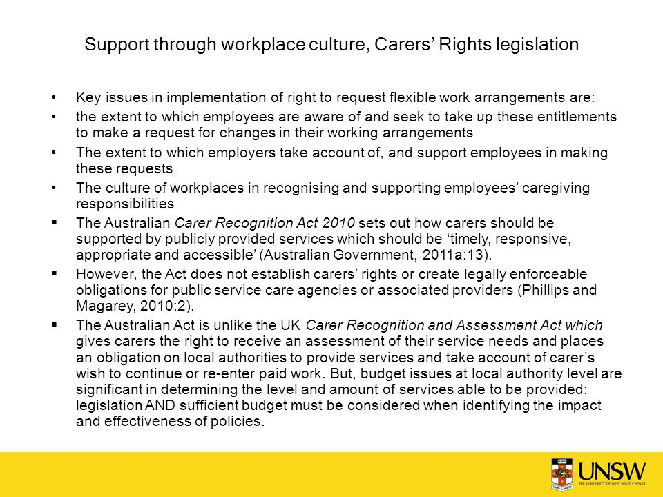 Support through workplace culture, Carers' Rights legislation Key issues in implementation of right to request flexible work arrangements are: the extent to which employees are aware of and seek to take up these entitlements to make a request for changes in their working arrangements The extent to which employers take account of, and support employees in making these requests The culture of workplaces in recognising and supporting employees' caregiving responsibilities  The Australian Carer Recognition Act 2010 sets out how carers should be supported by publicly provided services which should be 'timely, responsive, appropriate and accessible' (Australian Government, 2011a:13).