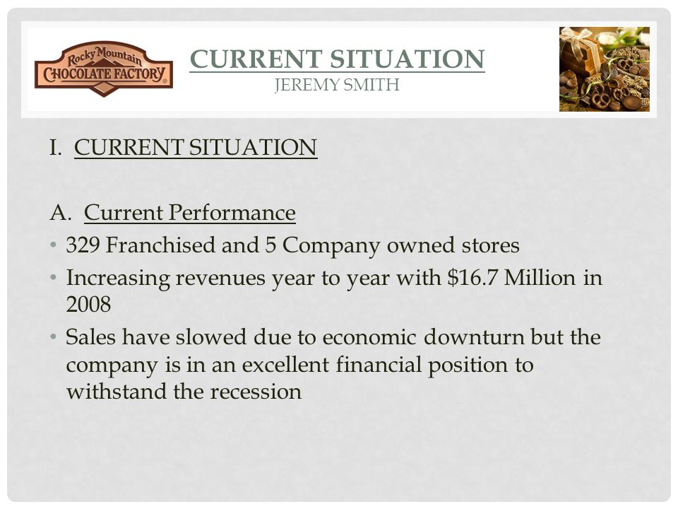 CURRENT SITUATION JEREMY SMITH I. CURRENT SITUATION A. Current Performance 329 Franchised and 5 Company owned stores Increasing revenues year to year