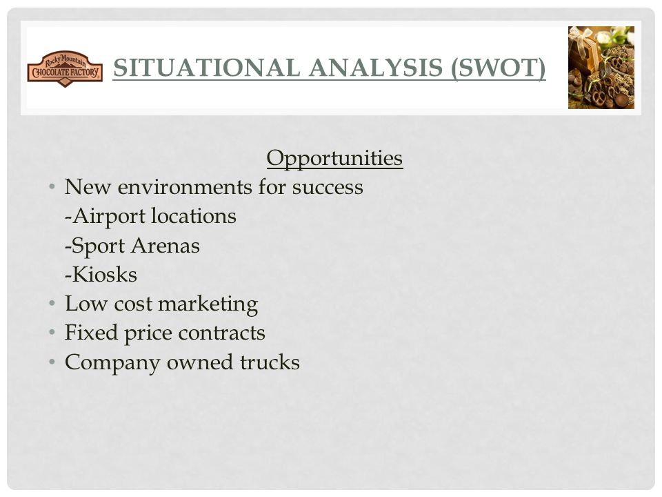 SITUATIONAL ANALYSIS (SWOT) Opportunities New environments for success -Airport locations -Sport Arenas -Kiosks Low cost marketing Fixed price contrac