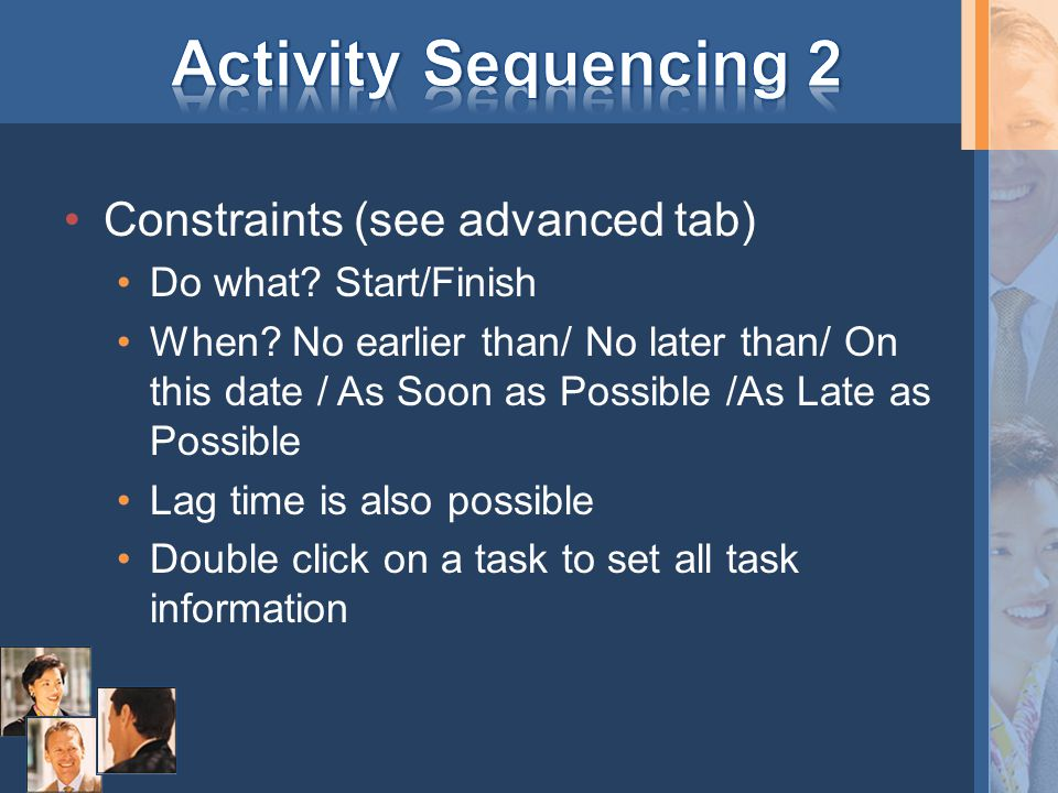 Constraints (see advanced tab) Do what.Start/Finish When.