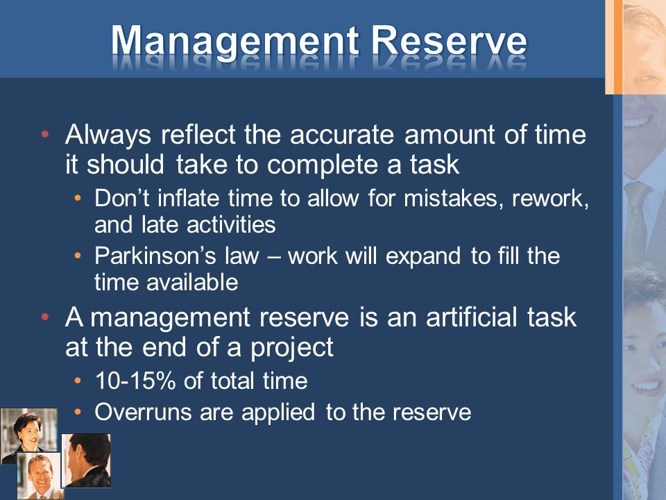 Always reflect the accurate amount of time it should take to complete a task Don't inflate time to allow for mistakes, rework, and late activities Parkinson's law – work will expand to fill the time available A management reserve is an artificial task at the end of a project 10-15% of total time Overruns are applied to the reserve