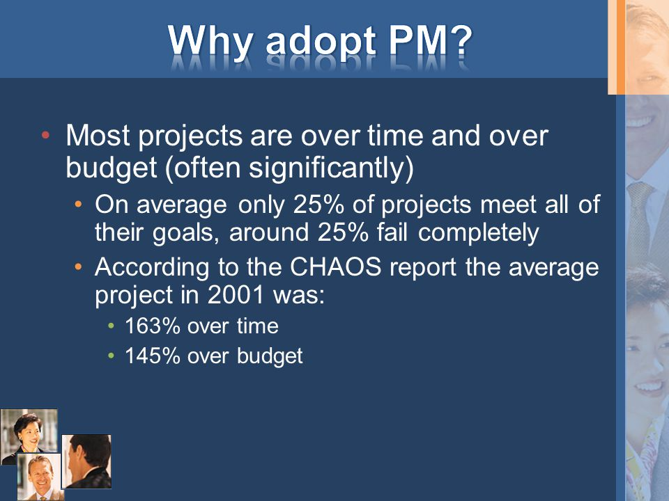 Most projects are over time and over budget (often significantly) On average only 25% of projects meet all of their goals, around 25% fail completely According to the CHAOS report the average project in 2001 was: 163% over time 145% over budget