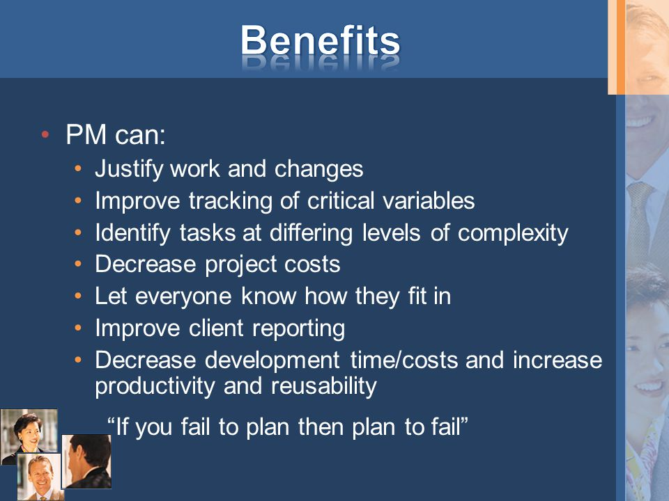 PM can: Justify work and changes Improve tracking of critical variables Identify tasks at differing levels of complexity Decrease project costs Let everyone know how they fit in Improve client reporting Decrease development time/costs and increase productivity and reusability If you fail to plan then plan to fail