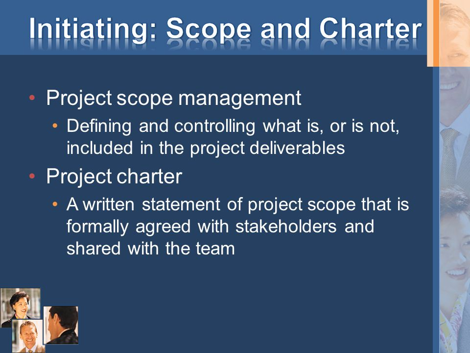 Project scope management Defining and controlling what is, or is not, included in the project deliverables Project charter A written statement of project scope that is formally agreed with stakeholders and shared with the team
