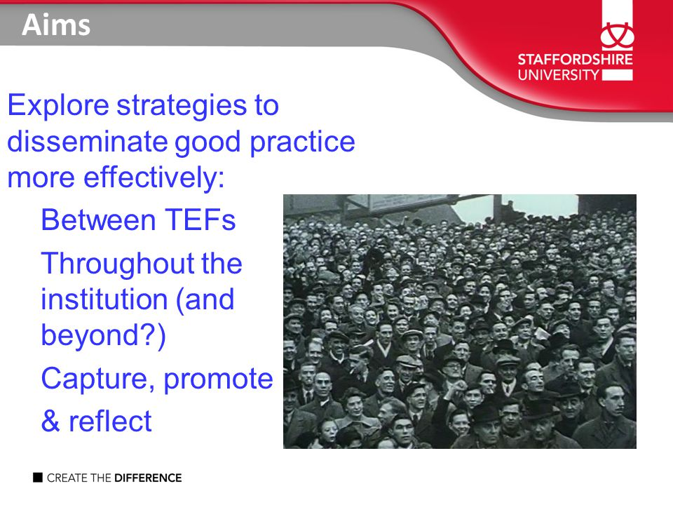 Explore strategies to disseminate good practice more effectively: Between TEFs Throughout the institution (and beyond ) Capture, promote & reflect Aims