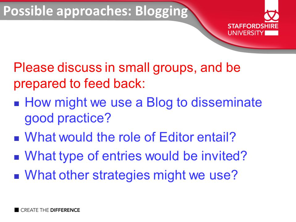 Possible approaches: Blogging Please discuss in small groups, and be prepared to feed back: How might we use a Blog to disseminate good practice.