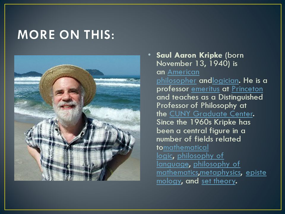 Saul Aaron Kripke (born November 13, 1940) is an American philosopher andlogician. He is a professor emeritus at Princeton and teaches as a Distinguis