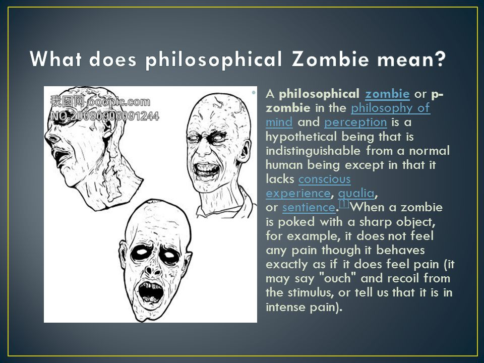 A philosophical zombie or p- zombie in the philosophy of mind and perception is a hypothetical being that is indistinguishable from a normal human bei