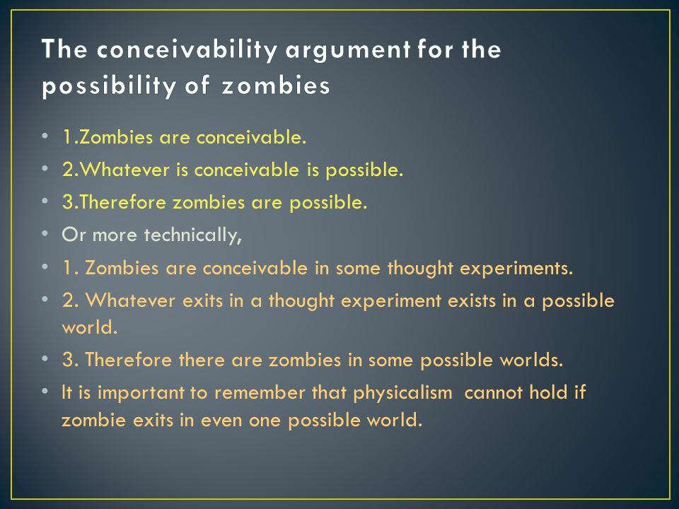 1.Zombies are conceivable. 2.Whatever is conceivable is possible. 3.Therefore zombies are possible. Or more technically, 1. Zombies are conceivable in