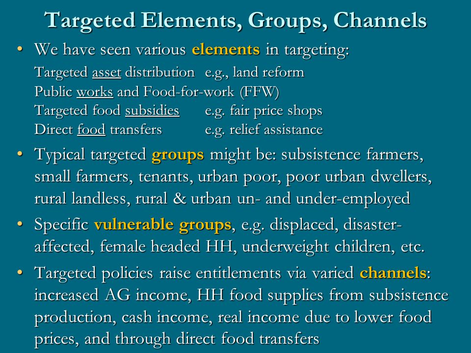 Targeted Elements, Groups, Channels We have seen various elements in targeting:We have seen various elements in targeting: Targeted asset distributione.g., land reform Public works and Food-for-work (FFW) Targeted food subsidiese.g.