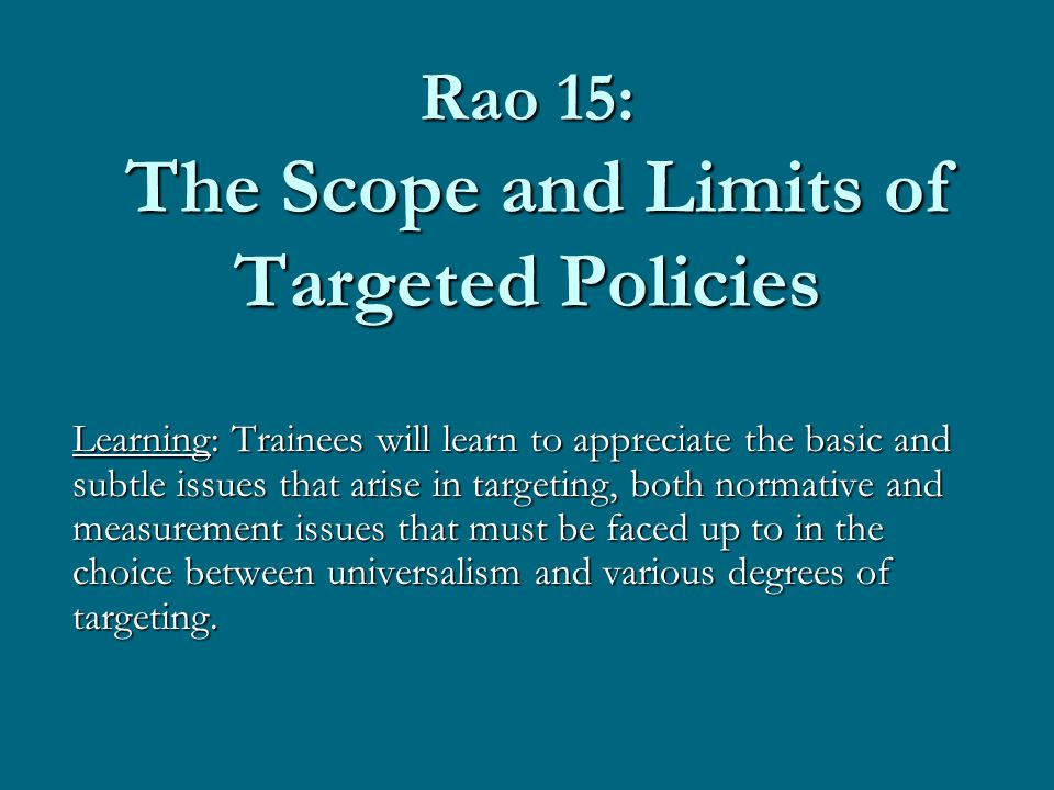 Rao 15: The Scope and Limits of Targeted Policies Learning: Trainees will learn to appreciate the basic and subtle issues that arise in targeting, both normative and measurement issues that must be faced up to in the choice between universalism and various degrees of targeting.