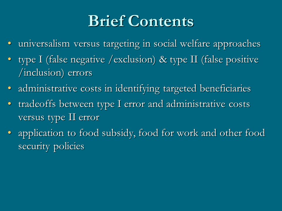 Brief Contents universalism versus targeting in social welfare approachesuniversalism versus targeting in social welfare approaches type I (false negative /exclusion) & type II (false positive /inclusion) errorstype I (false negative /exclusion) & type II (false positive /inclusion) errors administrative costs in identifying targeted beneficiariesadministrative costs in identifying targeted beneficiaries tradeoffs between type I error and administrative costs versus type II errortradeoffs between type I error and administrative costs versus type II error application to food subsidy, food for work and other food security policiesapplication to food subsidy, food for work and other food security policies