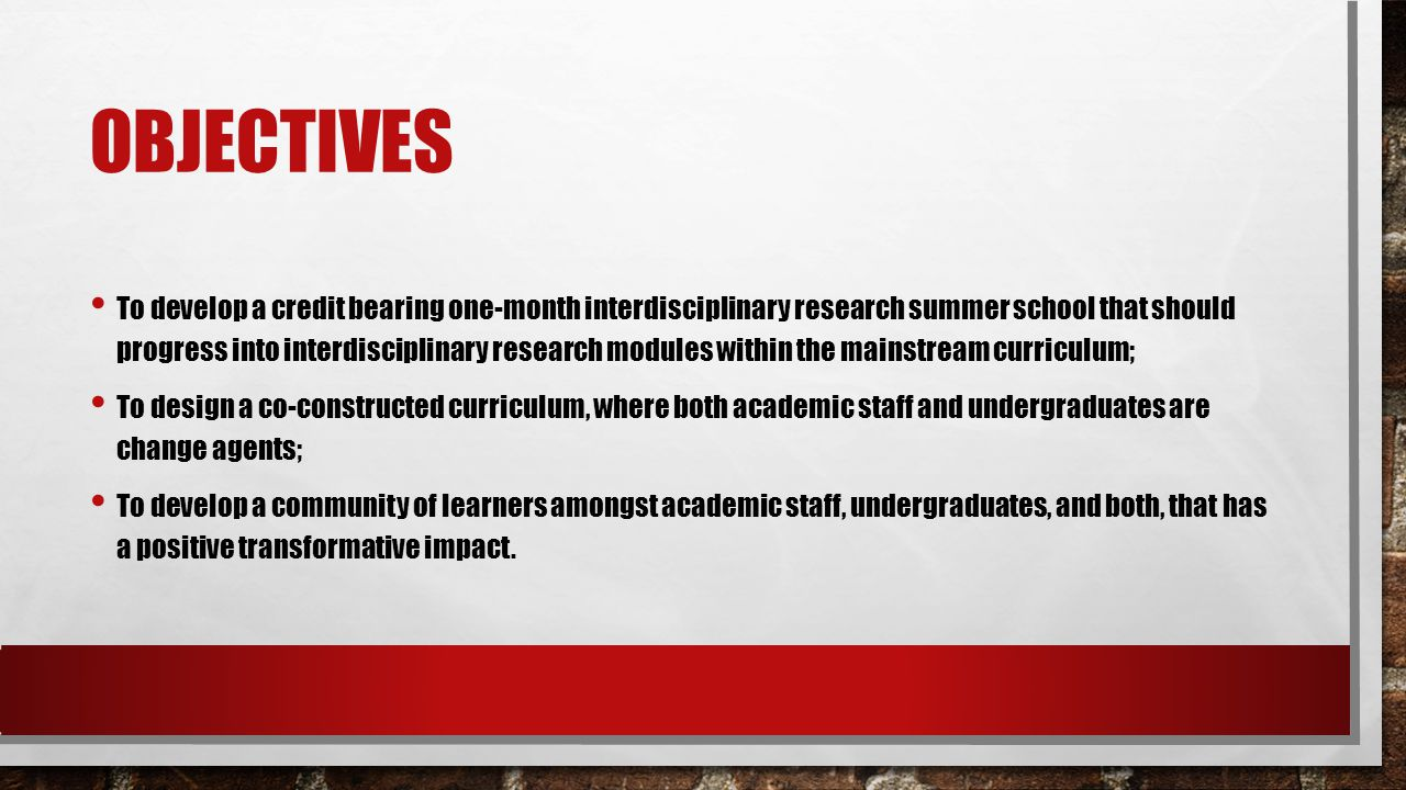 OBJECTIVES To develop a credit bearing one-month interdisciplinary research summer school that should progress into interdisciplinary research modules within the mainstream curriculum; To design a co-constructed curriculum, where both academic staff and undergraduates are change agents; To develop a community of learners amongst academic staff, undergraduates, and both, that has a positive transformative impact.