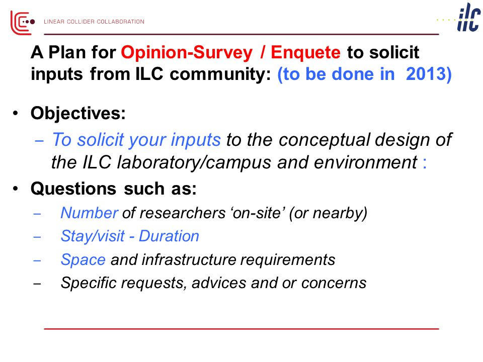 Objectives: ‒ To solicit your inputs to the conceptual design of the ILC laboratory/campus and environment : Questions such as: ‒ Number of researchers 'on-site' (or nearby) ‒ Stay/visit - Duration ‒ Space and infrastructure requirements ‒ Specific requests, advices and or concerns A Plan for Opinion-Survey / Enquete to solicit inputs from ILC community: (to be done in 2013)