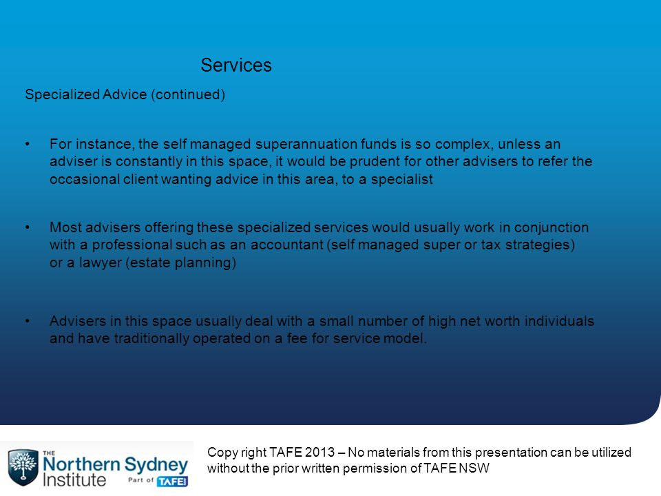 Services For instance, the self managed superannuation funds is so complex, unless an adviser is constantly in this space, it would be prudent for oth