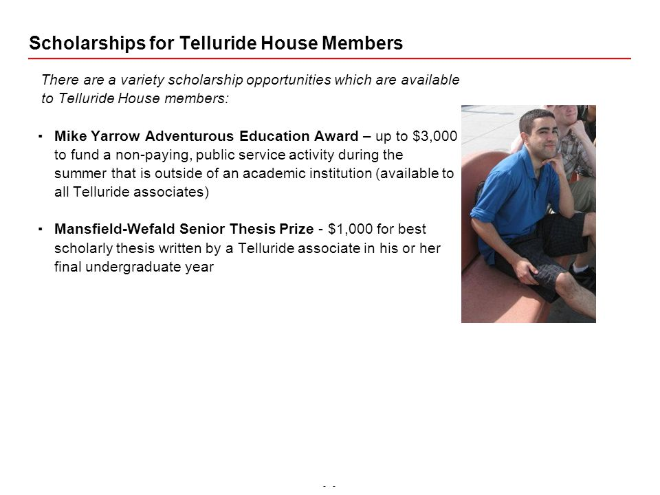 - Scholarships for Telluride House Members There are a variety scholarship opportunities which are available to Telluride House members: ▪Mike Yarrow Adventurous Education Award – up to $3,000 to fund a non-paying, public service activity during the summer that is outside of an academic institution (available to all Telluride associates) ▪Mansfield-Wefald Senior Thesis Prize - $1,000 for best scholarly thesis written by a Telluride associate in his or her final undergraduate year