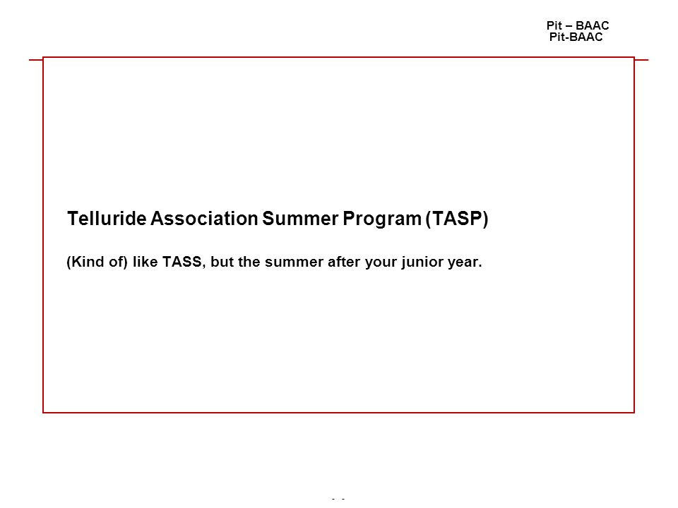 - Pit – BAAC Pit-BAAC Telluride Association Summer Program (TASP) (Kind of) like TASS, but the summer after your junior year.