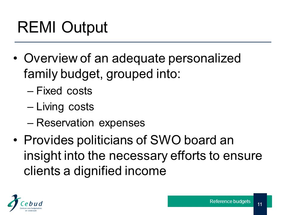 REMI Output Overview of an adequate personalized family budget, grouped into: –Fixed costs –Living costs –Reservation expenses Provides politicians of