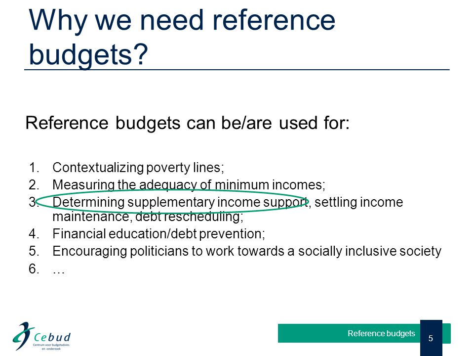 Why we need reference budgets? 5 Reference budgets Reference budgets can be/are used for: 1. Contextualizing poverty lines; 2. Measuring the adequacy