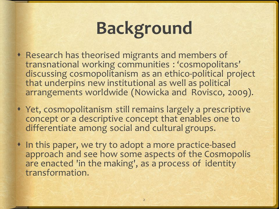 Background  Research has theorised migrants and members of transnational working communities : 'cosmopolitans' discussing cosmopolitanism as an ethico-political project that underpins new institutional as well as political arrangements worldwide (Nowicka and Rovisco, 2009).