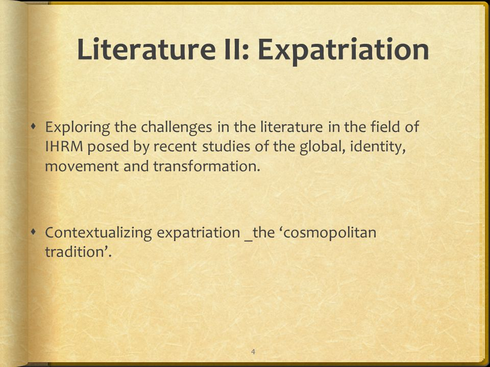 Literature II: Expatriation  Exploring the challenges in the literature in the field of IHRM posed by recent studies of the global, identity, movement and transformation.