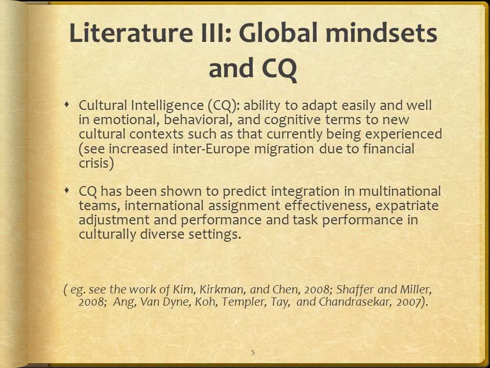 Literature III: Global mindsets and CQ  Cultural Intelligence (CQ): ability to adapt easily and well in emotional, behavioral, and cognitive terms to new cultural contexts such as that currently being experienced (see increased inter-Europe migration due to financial crisis)  CQ has been shown to predict integration in multinational teams, international assignment effectiveness, expatriate adjustment and performance and task performance in culturally diverse settings.