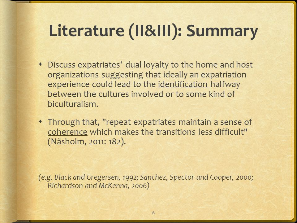 Literature (II&III): Summary  Discuss expatriates dual loyalty to the home and host organizations suggesting that ideally an expatriation experience could lead to the identification halfway between the cultures involved or to some kind of biculturalism.