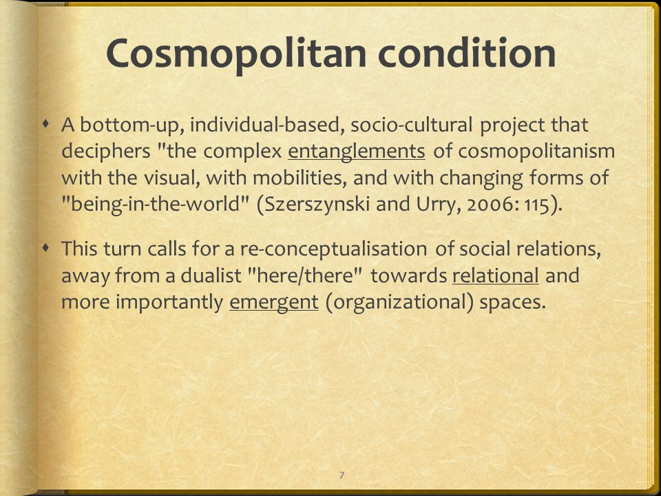 Cosmopolitan condition  A bottom-up, individual-based, socio-cultural project that deciphers the complex entanglements of cosmopolitanism with the visual, with mobilities, and with changing forms of being-in-the-world (Szerszynski and Urry, 2006: 115).