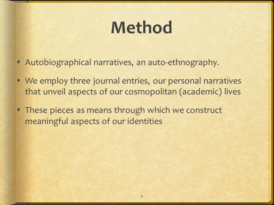 Method  Autobiographical narratives, an auto-ethnography.  We employ three journal entries, our personal narratives that unveil aspects of our cosmo