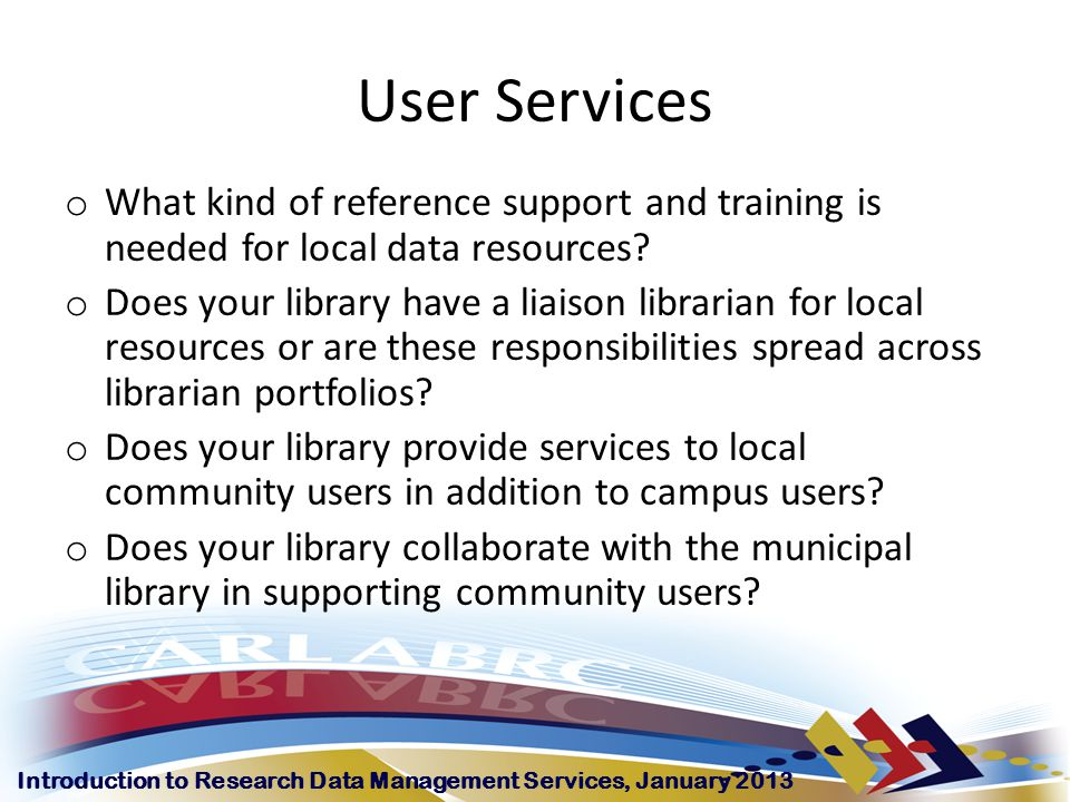 Introduction to Research Data Management Services, January 2013 User Services o What kind of reference support and training is needed for local data resources.