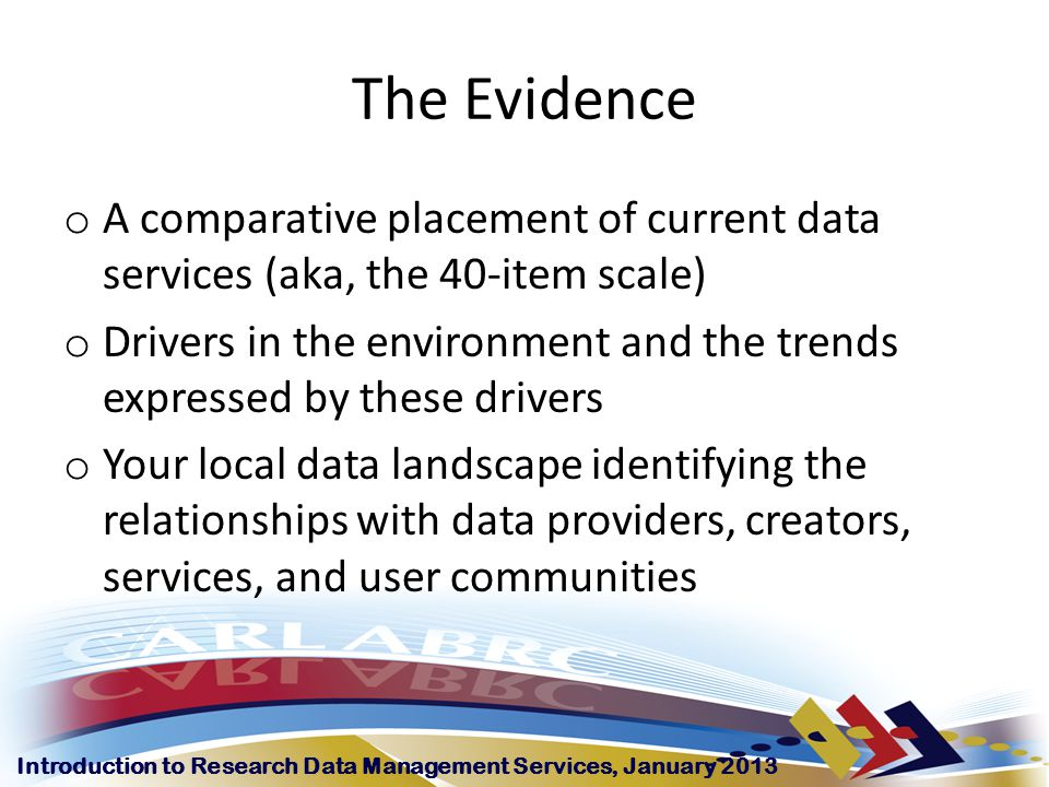 Introduction to Research Data Management Services, January 2013 The Evidence o A comparative placement of current data services (aka, the 40-item scale) o Drivers in the environment and the trends expressed by these drivers o Your local data landscape identifying the relationships with data providers, creators, services, and user communities