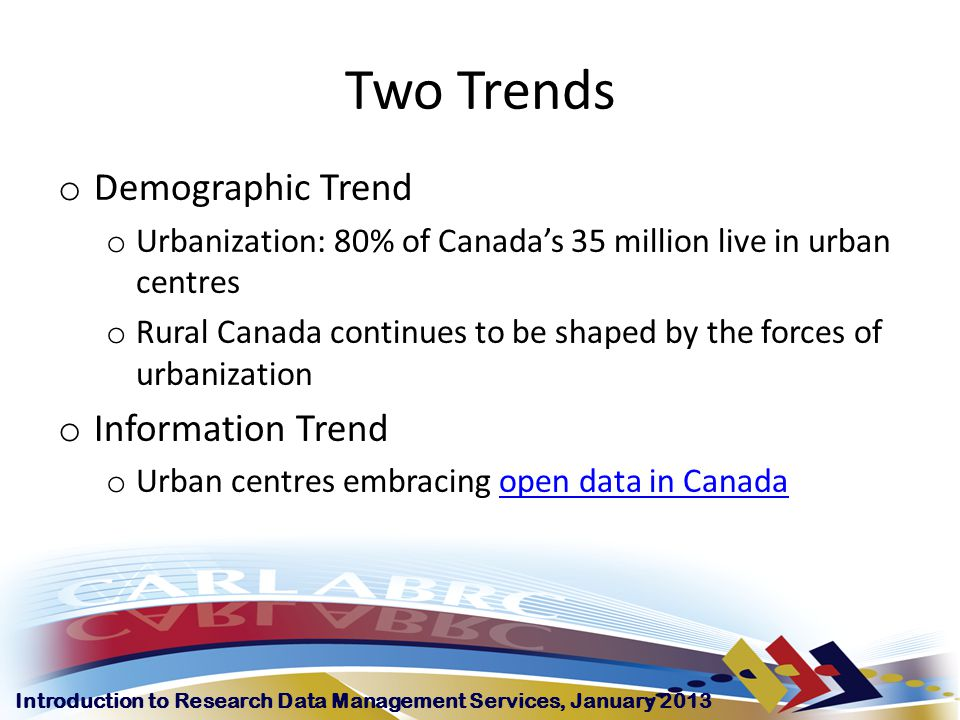 Introduction to Research Data Management Services, January 2013 Two Trends o Demographic Trend o Urbanization: 80% of Canada's 35 million live in urban centres o Rural Canada continues to be shaped by the forces of urbanization o Information Trend o Urban centres embracing open data in Canadaopen data in Canada