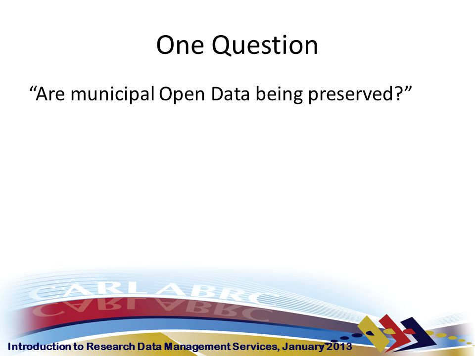 Introduction to Research Data Management Services, January 2013 One Question Are municipal Open Data being preserved