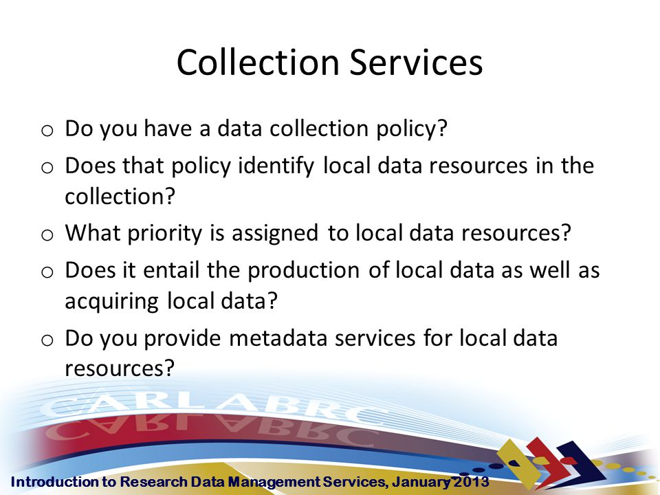 Introduction to Research Data Management Services, January 2013 Collection Services o Do you have a data collection policy.