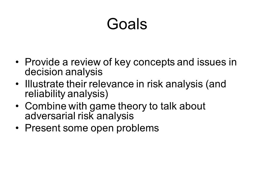 Goals Provide a review of key concepts and issues in decision analysis Illustrate their relevance in risk analysis (and reliability analysis) Combine with game theory to talk about adversarial risk analysis Present some open problems