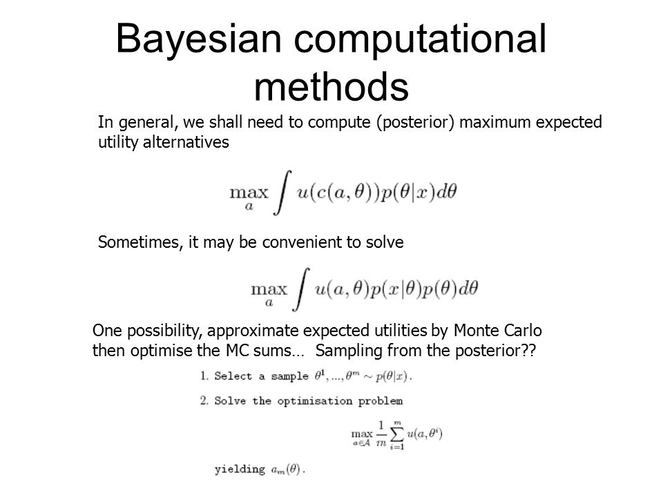 Bayesian computational methods In general, we shall need to compute (posterior) maximum expected utility alternatives Sometimes, it may be convenient to solve One possibility, approximate expected utilities by Monte Carlo then optimise the MC sums… Sampling from the posterior??