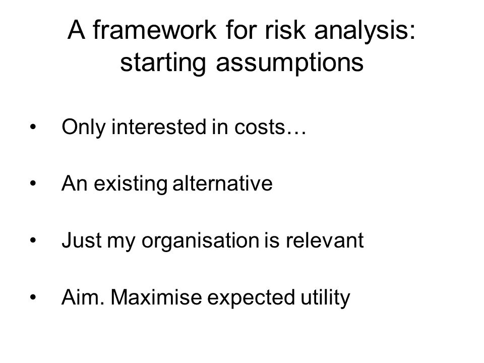 A framework for risk analysis: starting assumptions Only interested in costs… An existing alternative Just my organisation is relevant Aim.