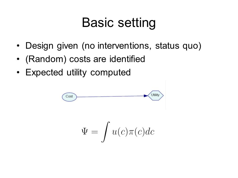 Basic setting Design given (no interventions, status quo) (Random) costs are identified Expected utility computed