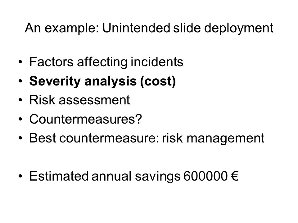 An example: Unintended slide deployment Factors affecting incidents Severity analysis (cost) Risk assessment Countermeasures.